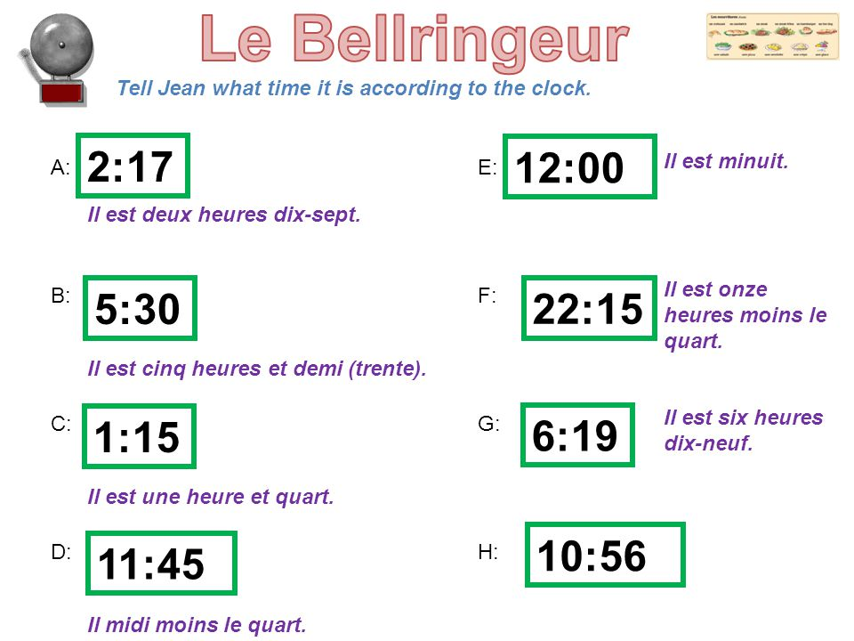Tell Jean what time it is according to the clock. A:E: B:F: C:G: D:H: 2:17 5:30 1:15 11:45 12:00 22:15 6:19 10:56 Il est deux heures dix-sept. Il est
