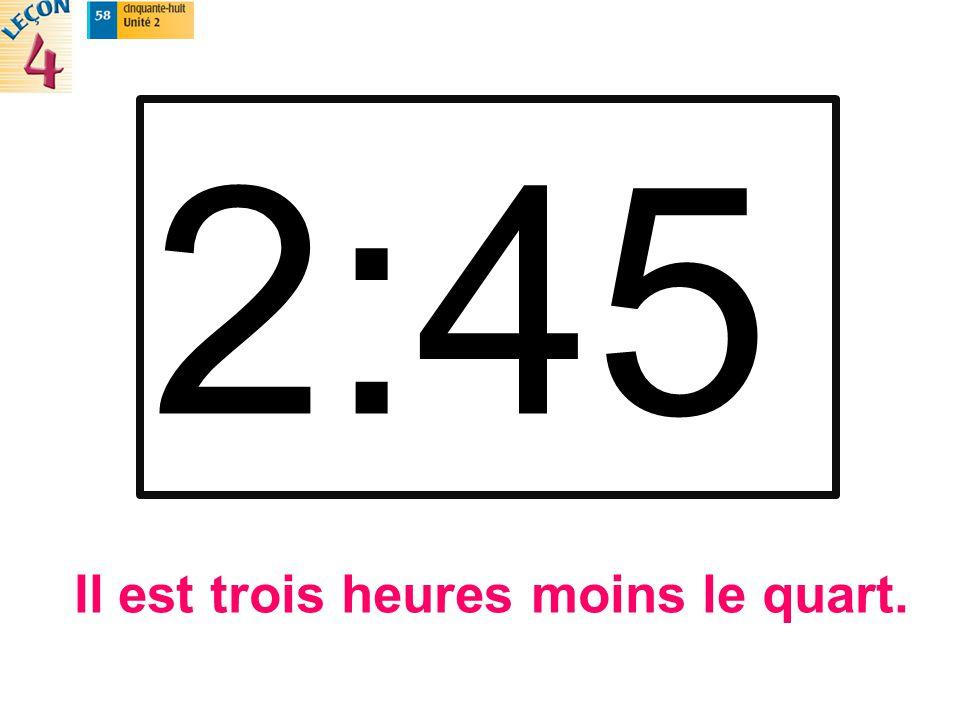 2:45 Il est trois heures moins le quart.