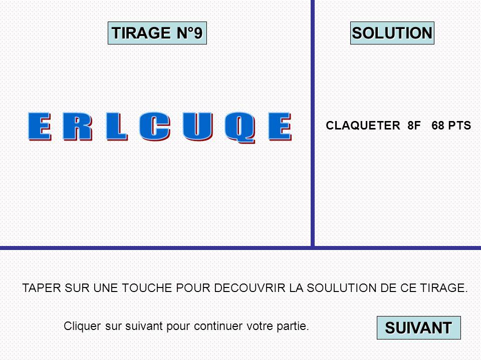 Cliquer sur suivant pour continuer votre partie. SUIVANT TAPER SUR UNE TOUCHE POUR DECOUVRIR LA SOULUTION DE CE TIRAGE. TIRAGE N°9 SOLUTION CLAQUETER
