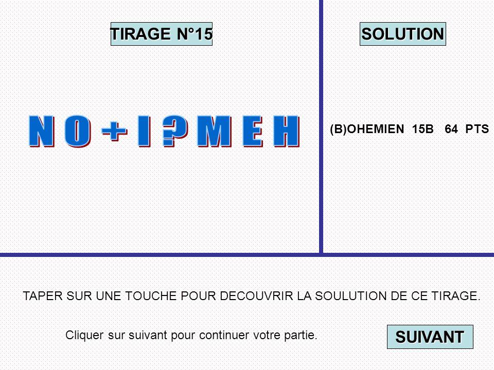 Cliquer sur suivant pour continuer votre partie. SUIVANT TAPER SUR UNE TOUCHE POUR DECOUVRIR LA SOULUTION DE CE TIRAGE. TIRAGE N°15 SOLUTION (B)OHEMIE