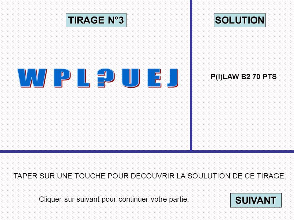 Cliquer sur suivant pour continuer votre partie. SUIVANT TAPER SUR UNE TOUCHE POUR DECOUVRIR LA SOULUTION DE CE TIRAGE. TIRAGE N°3 SOLUTION P(I)LAW B2