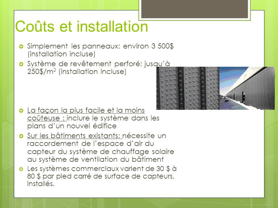 Coûts et installation  Simplement les panneaux: environ 3 500$ (installation incluse)  Système de revêtement perforé: jusqu'à 250$/m 2 (installation incluse)  La façon la plus facile et la moins coûteuse : inclure le système dans les plans d'un nouvel édifice  Sur les bâtiments existants: nécessite un raccordement de l'espace d'air du capteur du système de chauffage solaire au système de ventilation du bâtiment  Les systèmes commerciaux varient de 30 $ à 80 $ par pied carré de surface de capteurs, installés.