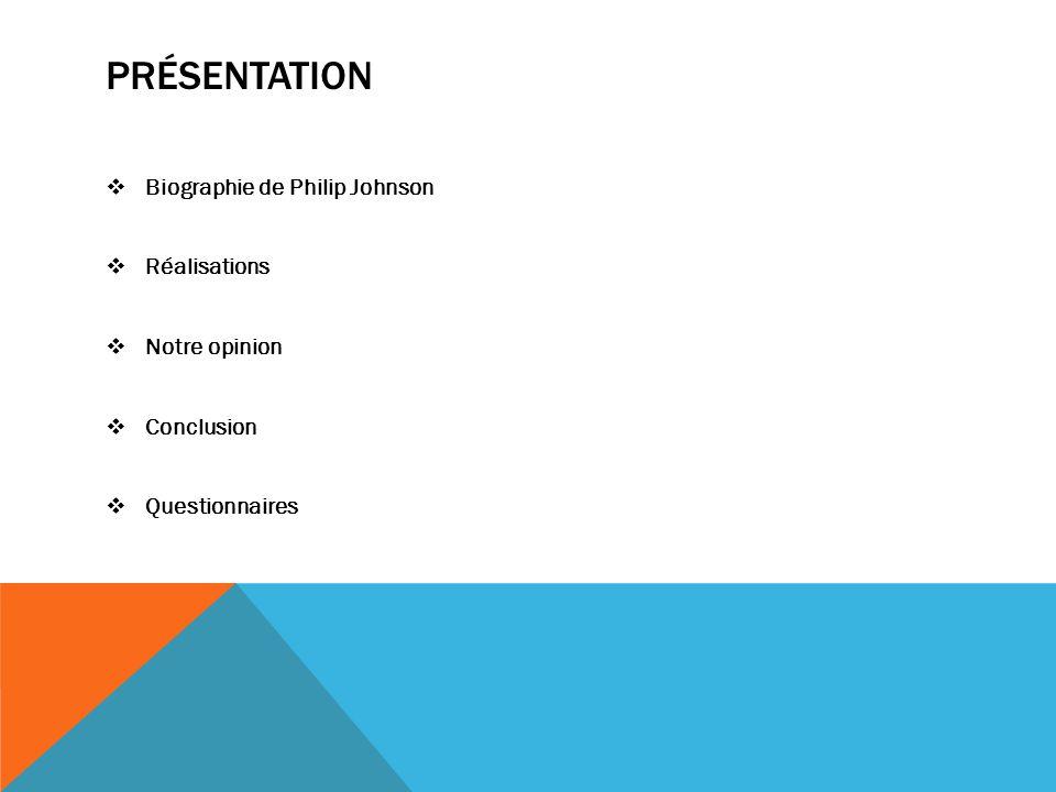 PRÉSENTATION  Biographie de Philip Johnson  Réalisations  Notre opinion  Conclusion  Questionnaires