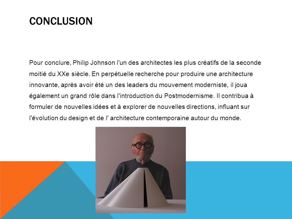 CONCLUSION Pour conclure, Philip Johnson l'un des architectes les plus créatifs de la seconde moitié du XXe siècle. En perpétuelle recherche pour prod
