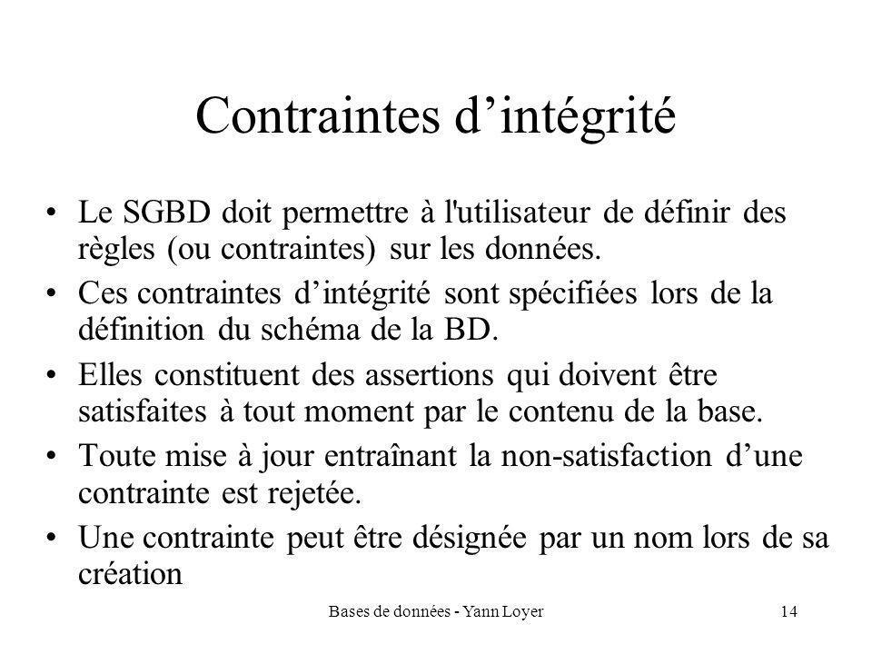 Bases de données - Yann Loyer14 Contraintes d'intégrité Le SGBD doit permettre à l utilisateur de définir des règles (ou contraintes) sur les données.