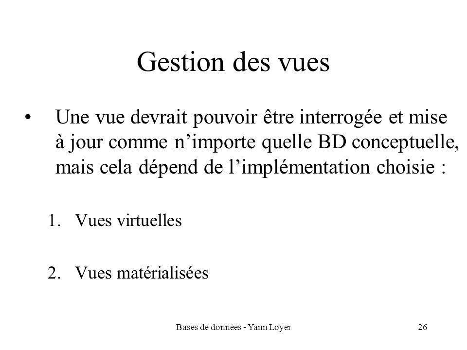 Bases de données - Yann Loyer26 Gestion des vues Une vue devrait pouvoir être interrogée et mise à jour comme n'importe quelle BD conceptuelle, mais cela dépend de l'implémentation choisie : 1.Vues virtuelles 2.Vues matérialisées