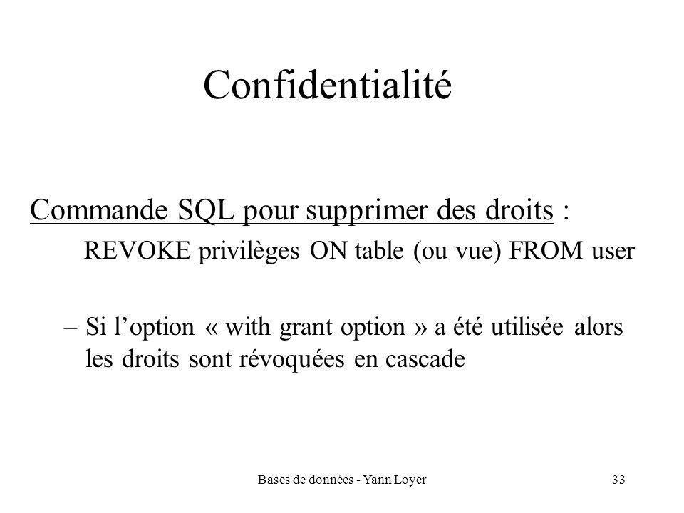 Bases de données - Yann Loyer33 Confidentialité Commande SQL pour supprimer des droits : REVOKE privilèges ON table (ou vue) FROM user –Si l'option « with grant option » a été utilisée alors les droits sont révoquées en cascade