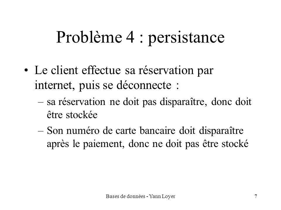 Bases de données - Yann Loyer7 Problème 4 : persistance Le client effectue sa réservation par internet, puis se déconnecte : –sa réservation ne doit pas disparaître, donc doit être stockée –Son numéro de carte bancaire doit disparaître après le paiement, donc ne doit pas être stocké