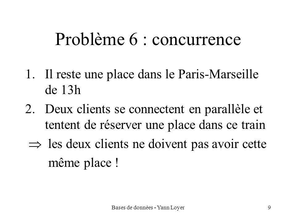 Bases de données - Yann Loyer9 Problème 6 : concurrence 1.Il reste une place dans le Paris-Marseille de 13h 2.Deux clients se connectent en parallèle et tentent de réserver une place dans ce train  les deux clients ne doivent pas avoir cette même place !