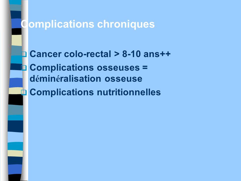 Complications chroniques  Cancer colo-rectal > 8-10 ans++  Complications osseuses = d é min é ralisation osseuse  Complications nutritionnelles