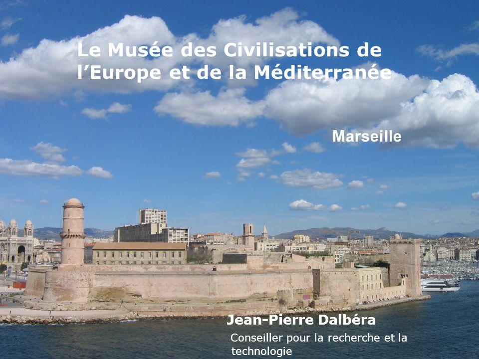 Le Musée des Civilisations de l'Europe et de la Méditerranée Jean-Pierre Dalbéra Conseiller pour la recherche et la technologie Marseille