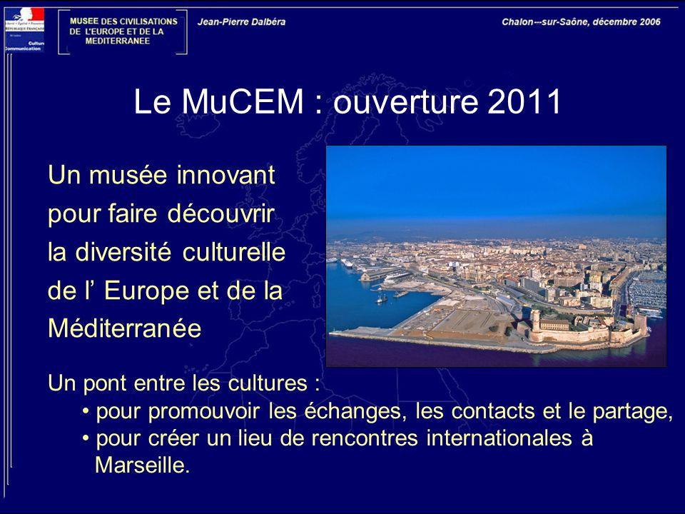 Le MuCEM : ouverture 2011 Un musée innovant pour faire découvrir la diversité culturelle de l' Europe et de la Méditerranée Un pont entre les cultures : pour promouvoir les échanges, les contacts et le partage, pour créer un lieu de rencontres internationales à Marseille.
