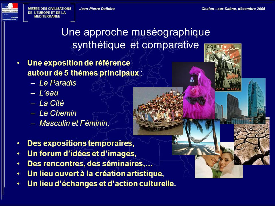 Une approche muséographique synthétique et comparative Une exposition de référence autour de 5 thèmes principaux : –Le Paradis –L'eau –La Cité –Le Chemin –Masculin et Féminin.