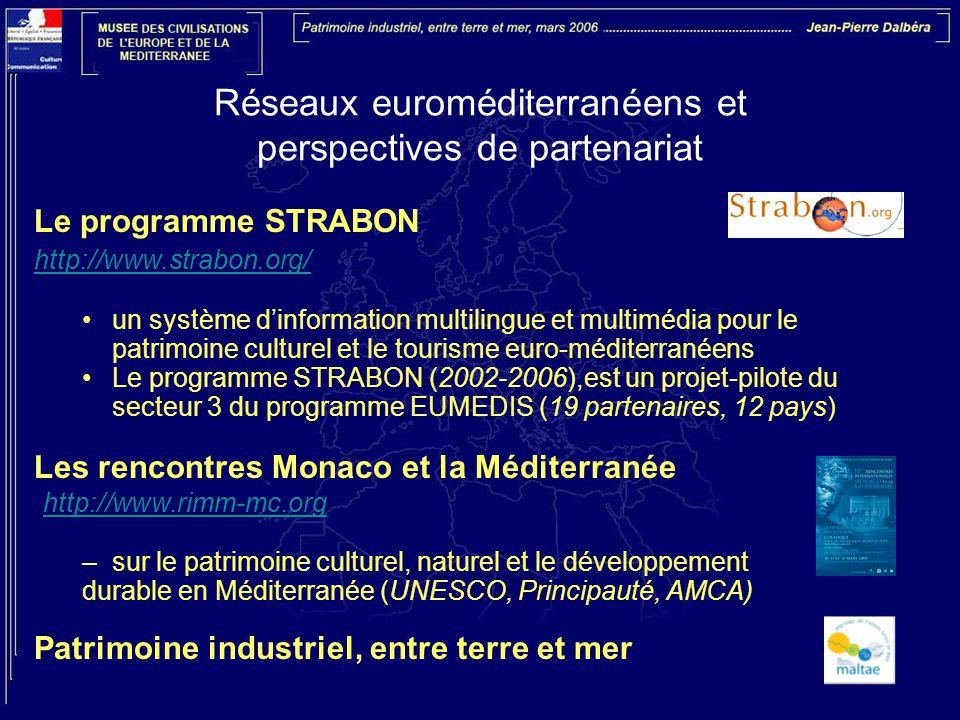 Réseaux euroméditerranéens et perspectives de partenariat Le programme STRABON http://www.strabon.org/ un système d'information multilingue et multimédia pour le patrimoine culturel et le tourisme euro-méditerranéens Le programme STRABON (2002-2006),est un projet-pilote du secteur 3 du programme EUMEDIS (19 partenaires, 12 pays) Les rencontres Monaco et la Méditerranée http://www.rimm-mc.org –sur le patrimoine culturel, naturel et le développement durable en Méditerranée (UNESCO, Principauté, AMCA) Patrimoine industriel, entre terre et mer