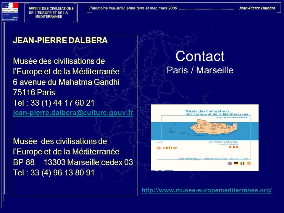 Contact Paris / Marseille JEAN-PIERRE DALBERA Musée des civilisations de l'Europe et de la Méditerranée 6 avenue du Mahatma Gandhi 75116 Paris Tel : 33 (1) 44 17 60 21 jean-pierre.dalbera@culture.gouv.fr Musée des civilisations de l'Europe et de la Méditerranée BP 88 13303 Marseille cedex 03 Tel : 33 (4) 96 13 80 91 http://www.musee-europemediterranee.org/