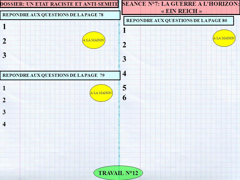 A LA MAISON REPONDRE AUX QUESTIONS DE LA PAGE 78 TRAVAIL N°12 REPONDRE AUX QUESTIONS DE LA PAGE 80 123123 A LA MAISON SEANCE N°7: LA GUERRE A L'HORIZON: « EIN REICH » 123456123456 DOSSIER: UN ETAT RACISTE ET ANTI-SEMITE REPONDRE AUX QUESTIONS DE LA PAGE 79 12341234 A LA MAISON