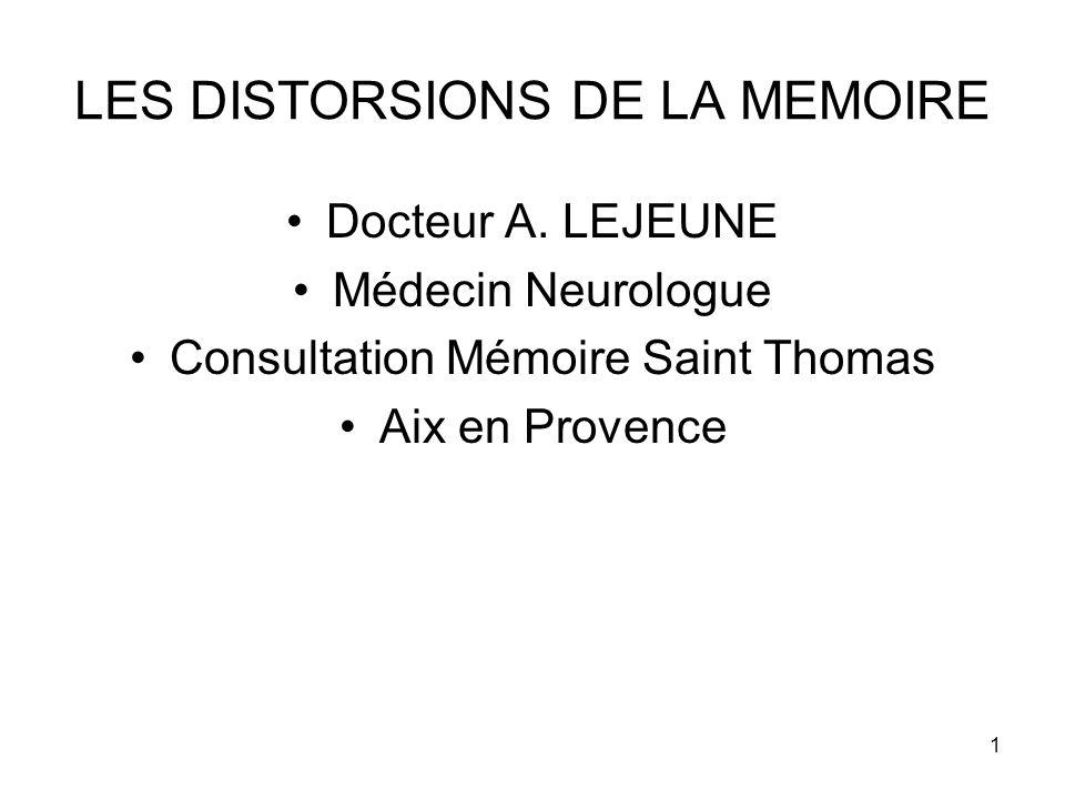 1 LES DISTORSIONS DE LA MEMOIRE Docteur A. LEJEUNE Médecin Neurologue Consultation Mémoire Saint Thomas Aix en Provence