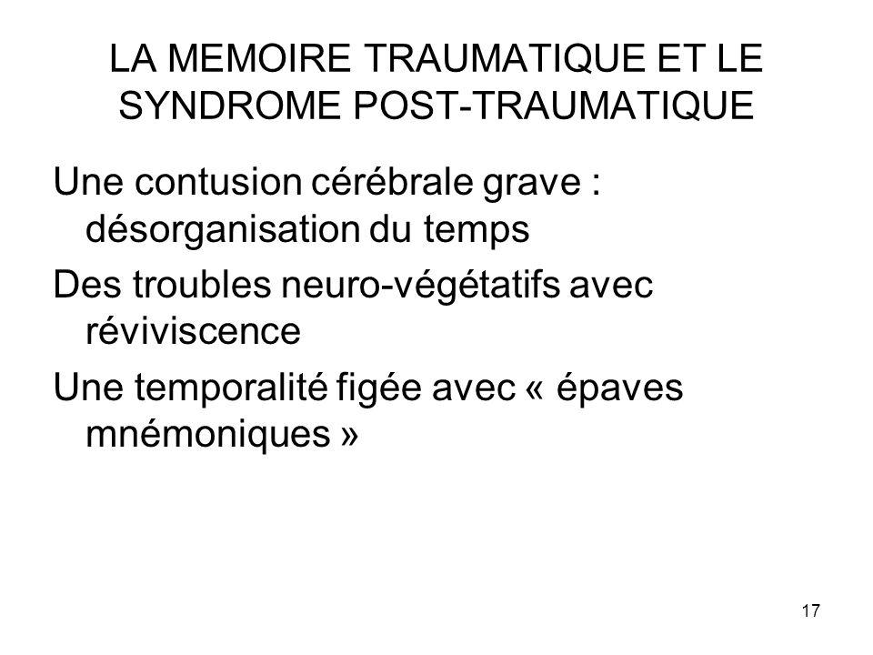 17 LA MEMOIRE TRAUMATIQUE ET LE SYNDROME POST-TRAUMATIQUE Une contusion cérébrale grave : désorganisation du temps Des troubles neuro-végétatifs avec réviviscence Une temporalité figée avec « épaves mnémoniques »