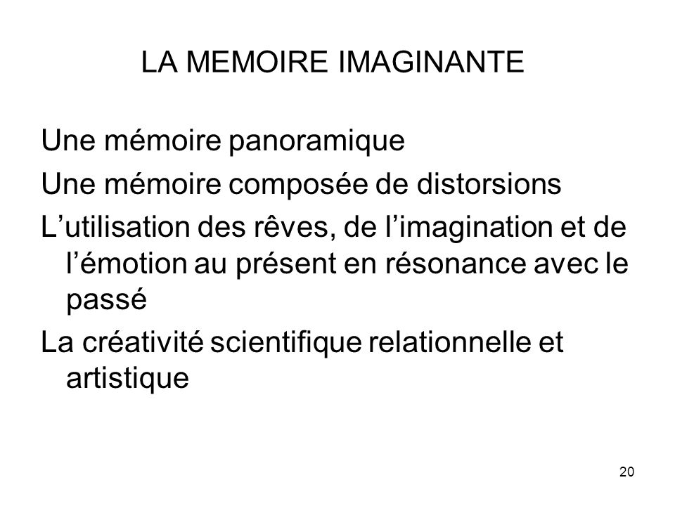 20 LA MEMOIRE IMAGINANTE Une mémoire panoramique Une mémoire composée de distorsions L'utilisation des rêves, de l'imagination et de l'émotion au présent en résonance avec le passé La créativité scientifique relationnelle et artistique