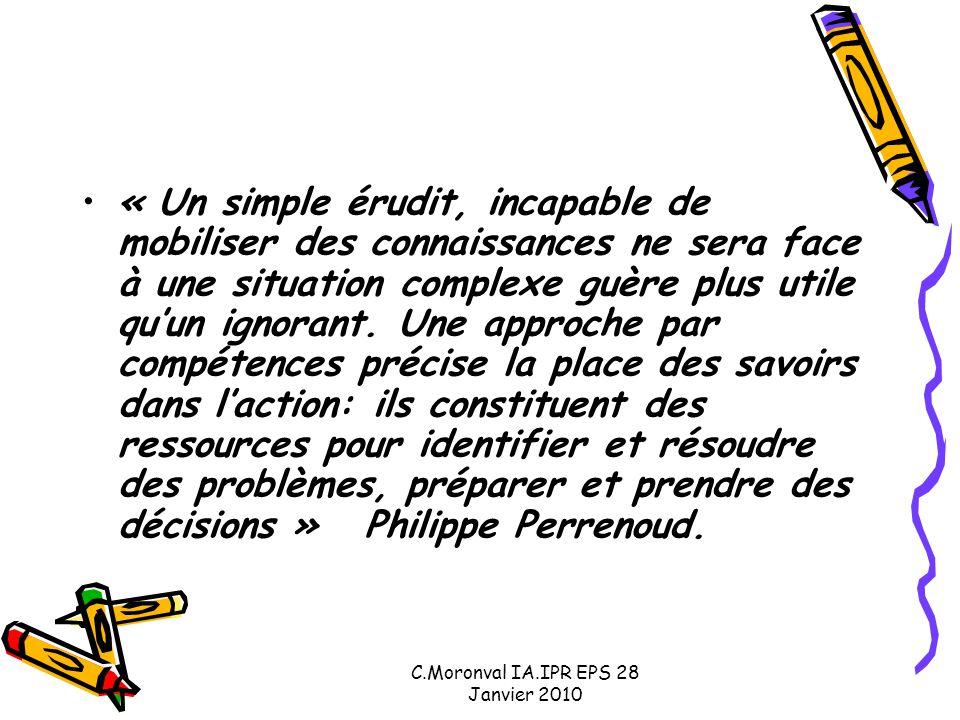 C.Moronval IA.IPR EPS 28 Janvier 2010 « Un simple érudit, incapable de mobiliser des connaissances ne sera face à une situation complexe guère plus utile qu'un ignorant.