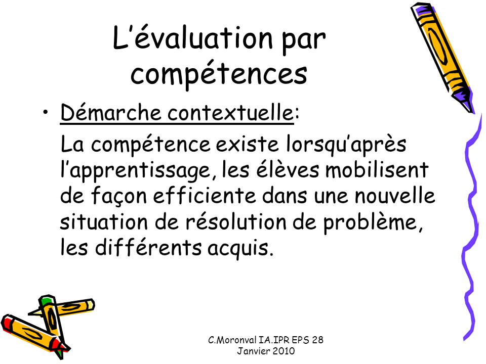 C.Moronval IA.IPR EPS 28 Janvier 2010 L'évaluation par compétences Démarche contextuelle: La compétence existe lorsqu'après l'apprentissage, les élèves mobilisent de façon efficiente dans une nouvelle situation de résolution de problème, les différents acquis.