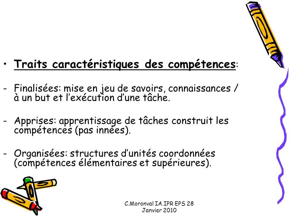 C.Moronval IA.IPR EPS 28 Janvier 2010 Traits caractéristiques des compétences : -Finalisées: mise en jeu de savoirs, connaissances / à un but et l'exécution d'une tâche.