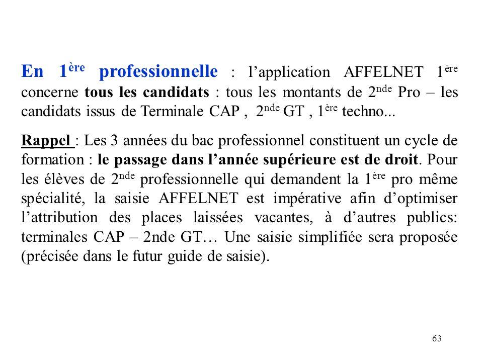63 En 1 ère professionnelle : l'application AFFELNET 1 ère concerne tous les candidats : tous les montants de 2 nde Pro – les candidats issus de Terminale CAP, 2 nde GT, 1 ère techno...