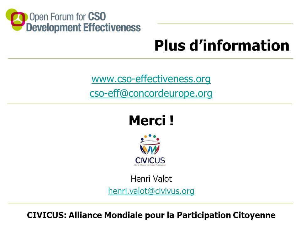 www.cso-effectiveness.org cso-eff@concordeurope.org Merci ! Henri Valot henri.valot@civivus.org CIVICUS: Alliance Mondiale pour la Participation Citoy