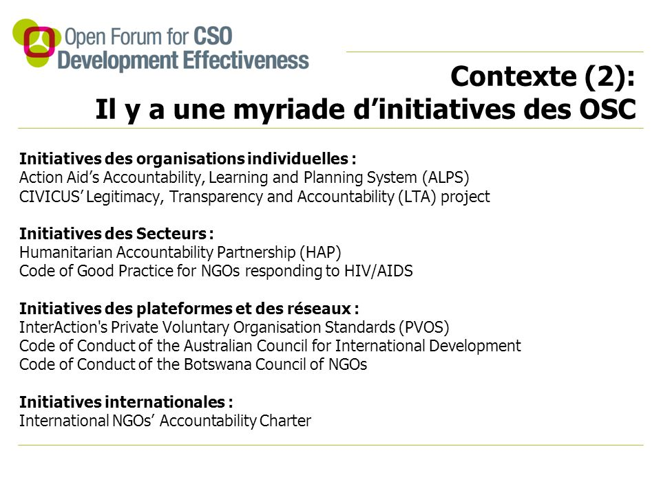 Contexte (2): Il y a une myriade d'initiatives des OSC Initiatives des organisations individuelles : Action Aid's Accountability, Learning and Planning System (ALPS) CIVICUS' Legitimacy, Transparency and Accountability (LTA) project Initiatives des Secteurs : Humanitarian Accountability Partnership (HAP) Code of Good Practice for NGOs responding to HIV/AIDS Initiatives des plateformes et des réseaux : InterAction s Private Voluntary Organisation Standards (PVOS) Code of Conduct of the Australian Council for International Development Code of Conduct of the Botswana Council of NGOs Initiatives internationales : International NGOs' Accountability Charter
