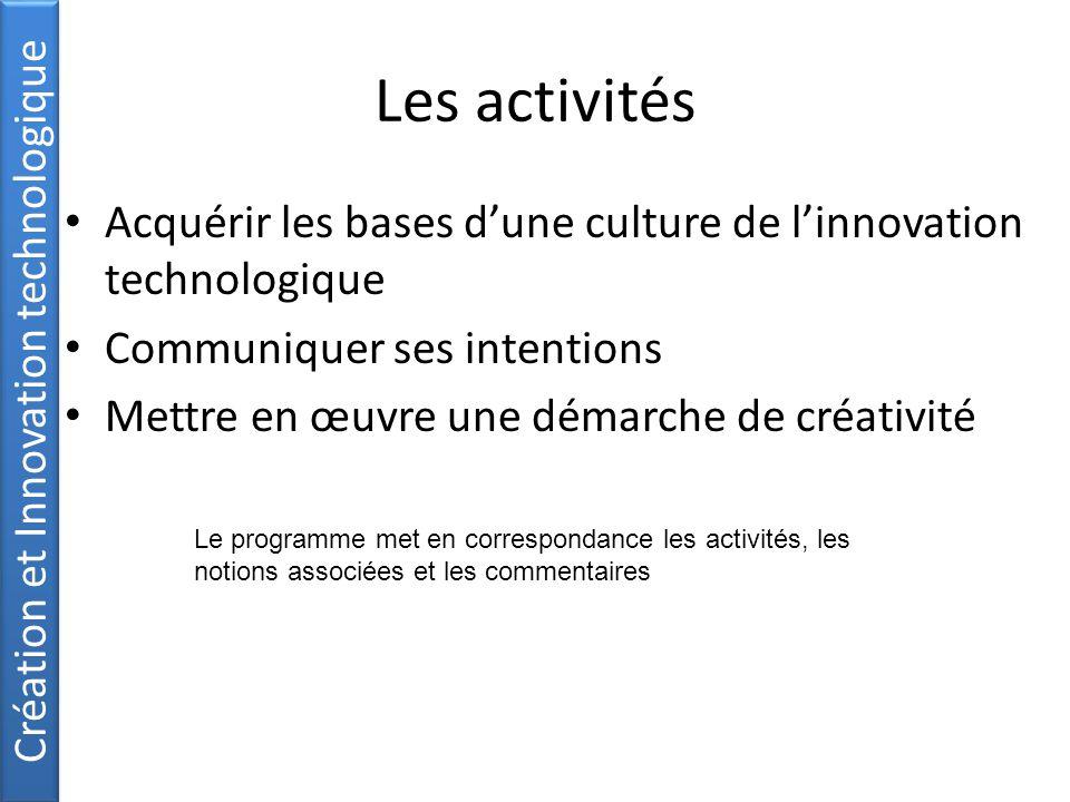 Les activités Acquérir les bases d'une culture de l'innovation technologique Communiquer ses intentions Mettre en œuvre une démarche de créativité Création et Innovation technologique Le programme met en correspondance les activités, les notions associées et les commentaires