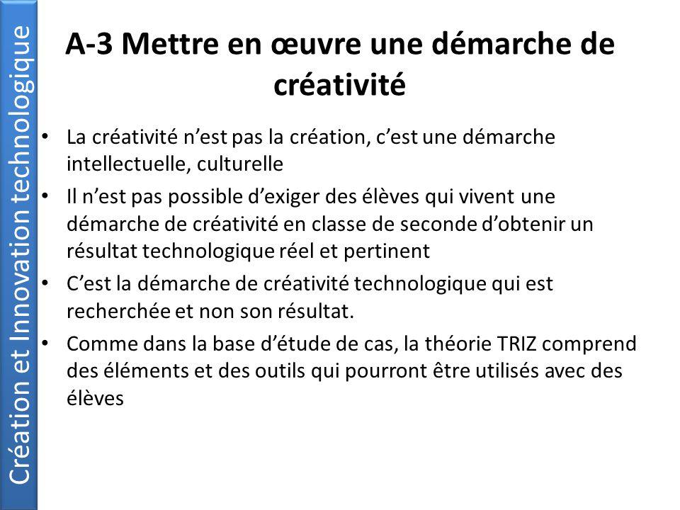 A-3 Mettre en œuvre une démarche de créativité La créativité n'est pas la création, c'est une démarche intellectuelle, culturelle Il n'est pas possible d'exiger des élèves qui vivent une démarche de créativité en classe de seconde d'obtenir un résultat technologique réel et pertinent C'est la démarche de créativité technologique qui est recherchée et non son résultat.