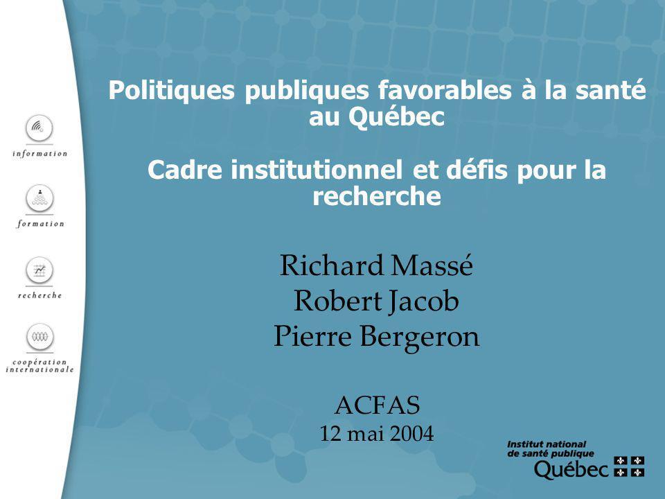 Politiques publiques favorables à la santé au Québec Cadre institutionnel et défis pour la recherche Richard Massé Robert Jacob Pierre Bergeron ACFAS 12 mai 2004