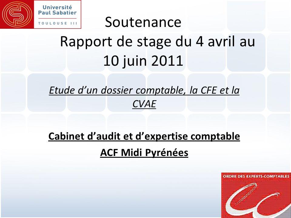 1 Soutenance Rapport de stage du 4 avril au 10 juin 2011 Etude d'un dossier comptable, la CFE et la CVAE Cabinet d'audit et d'expertise comptable ACF Midi Pyrénées