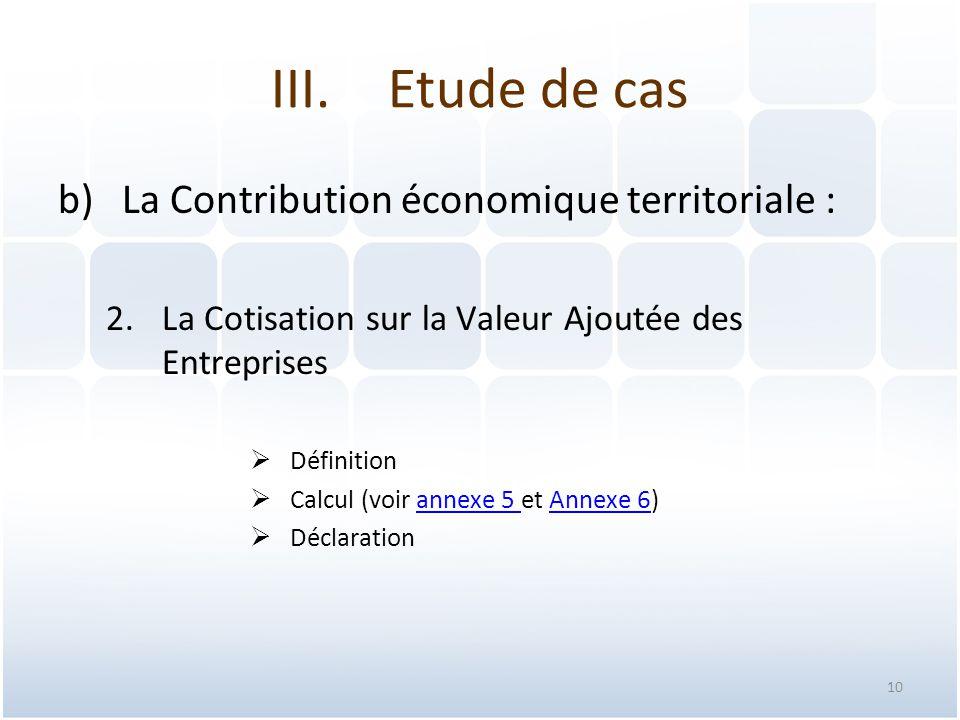 10 b)La Contribution économique territoriale : 2.La Cotisation sur la Valeur Ajoutée des Entreprises  Définition  Calcul (voir annexe 5 et Annexe 6)annexe 5 Annexe 6  Déclaration III.Etude de cas