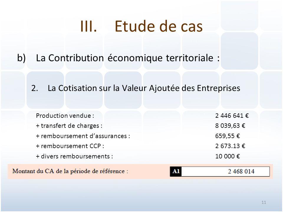11 b)La Contribution économique territoriale : 2.La Cotisation sur la Valeur Ajoutée des Entreprises Production vendue : 2 446 641 € + transfert de charges : 8 039,63 € + remboursement d'assurances : 659,55 € + remboursement CCP :2 673.13 € + divers remboursements :10 000 € III.Etude de cas