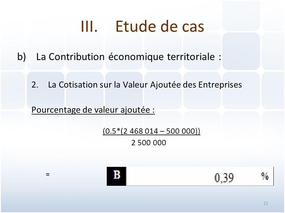 12 b)La Contribution économique territoriale : 2.La Cotisation sur la Valeur Ajoutée des Entreprises Pourcentage de valeur ajoutée : (0.5*(2 468 014 – 500 000)) 2 500 000 = III.Etude de cas
