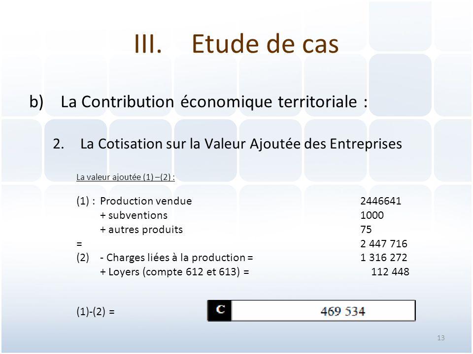 13 b)La Contribution économique territoriale : 2.La Cotisation sur la Valeur Ajoutée des Entreprises La valeur ajoutée (1) –(2) : (1) : Production vendue2446641 + subventions 1000 + autres produits 75 =2 447 716 (2)- Charges liées à la production =1 316 272 + Loyers (compte 612 et 613) = 112 448 (1)-(2) = III.Etude de cas