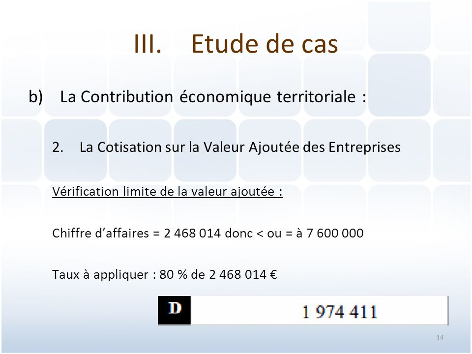 14 b)La Contribution économique territoriale : 2.La Cotisation sur la Valeur Ajoutée des Entreprises Vérification limite de la valeur ajoutée : Chiffre d'affaires = 2 468 014 donc < ou = à 7 600 000 Taux à appliquer : 80 % de 2 468 014 € III.Etude de cas