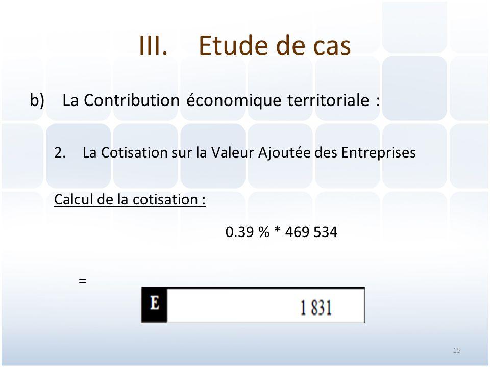 15 b)La Contribution économique territoriale : 2.La Cotisation sur la Valeur Ajoutée des Entreprises Calcul de la cotisation : 0.39 % * 469 534 = III.Etude de cas