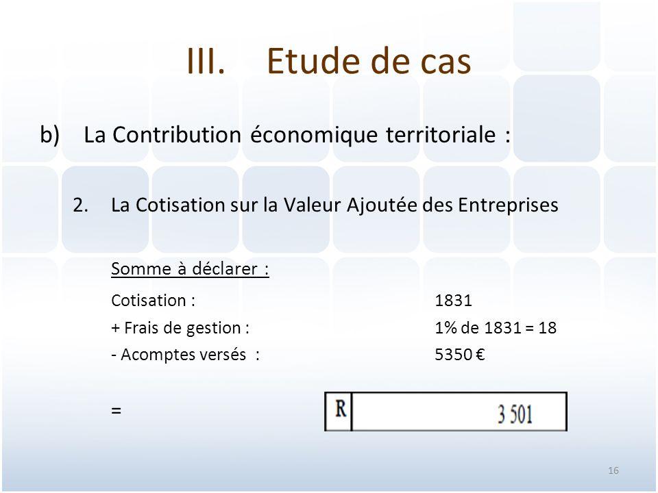 16 b)La Contribution économique territoriale : 2.La Cotisation sur la Valeur Ajoutée des Entreprises Somme à déclarer : Cotisation : 1831 + Frais de gestion : 1% de 1831 = 18 - Acomptes versés :5350 € = III.Etude de cas