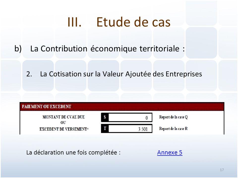 17 b)La Contribution économique territoriale : 2.La Cotisation sur la Valeur Ajoutée des Entreprises La déclaration une fois complétée : Annexe 5Annexe 5 III.Etude de cas