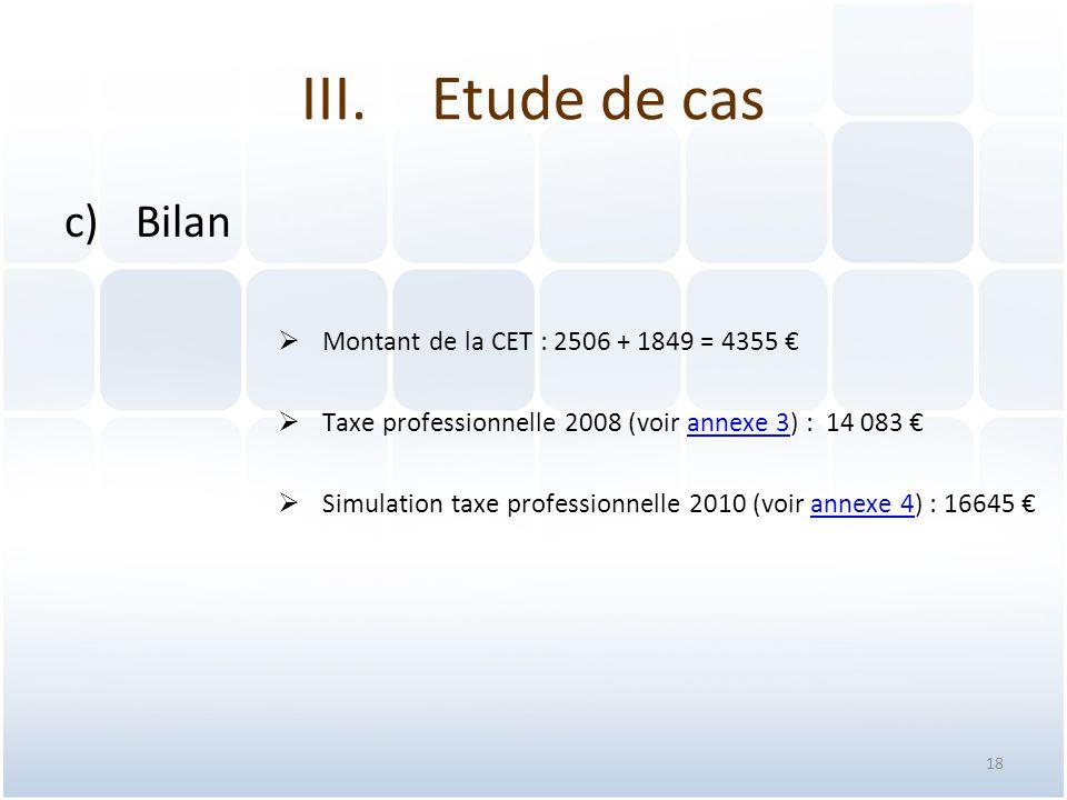 18 c)Bilan  Montant de la CET : 2506 + 1849 = 4355 €  Taxe professionnelle 2008 (voir annexe 3) : 14 083 €annexe 3  Simulation taxe professionnelle 2010 (voir annexe 4) : 16645 €annexe 4 III.Etude de cas