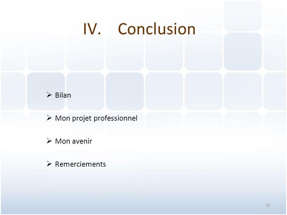 19 IV.Conclusion  Bilan  Mon projet professionnel  Mon avenir  Remerciements