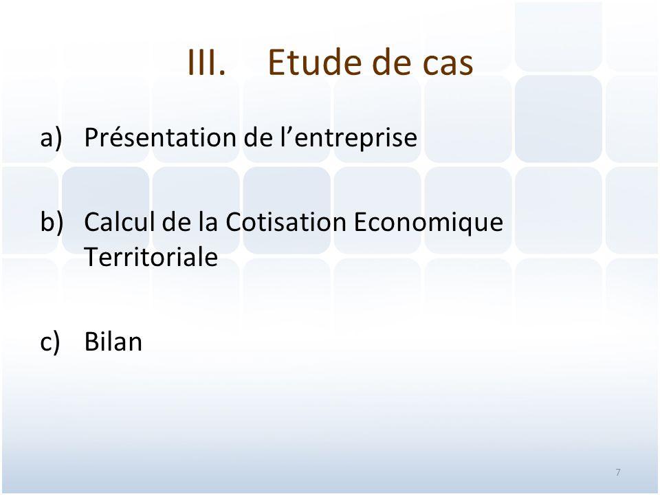 7 III.Etude de cas a)Présentation de l'entreprise b)Calcul de la Cotisation Economique Territoriale c)Bilan