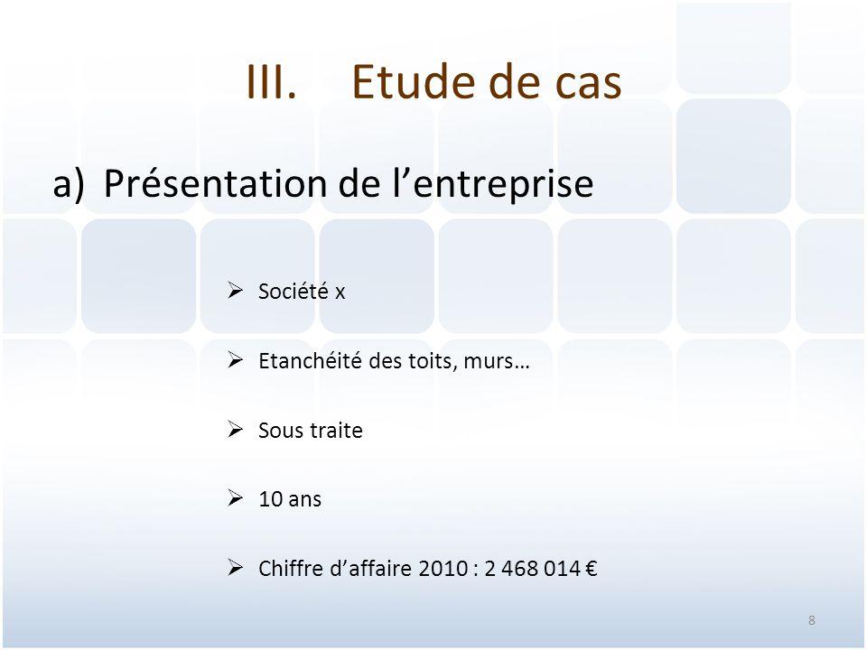 8 a)Présentation de l'entreprise  Société x  Etanchéité des toits, murs…  Sous traite  10 ans  Chiffre d'affaire 2010 : 2 468 014 € III.Etude de
