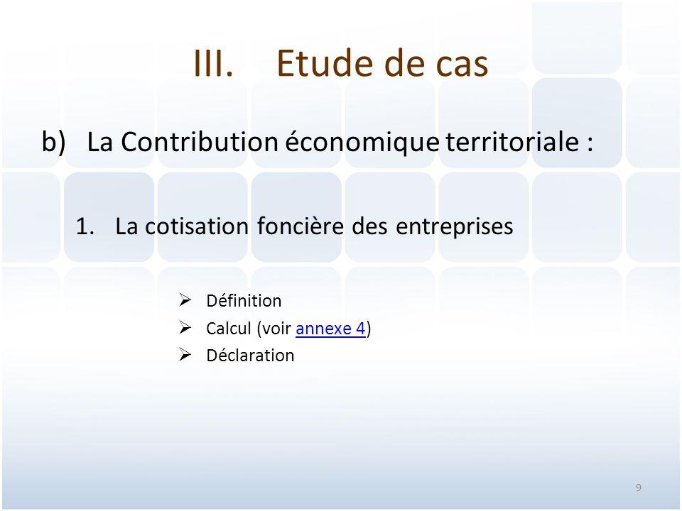 9 b)La Contribution économique territoriale : 1.La cotisation foncière des entreprises  Définition  Calcul (voir annexe 4)annexe 4  Déclaration III.Etude de cas
