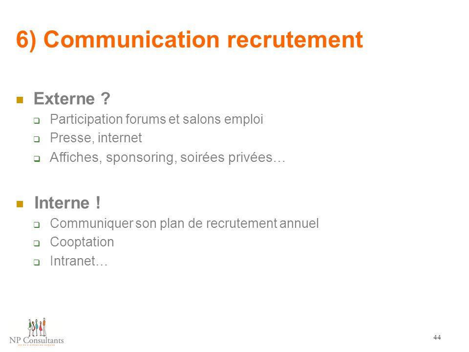 6) Communication recrutement 44 Externe ?  Participation forums et salons emploi  Presse, internet  Affiches, sponsoring, soirées privées… Interne