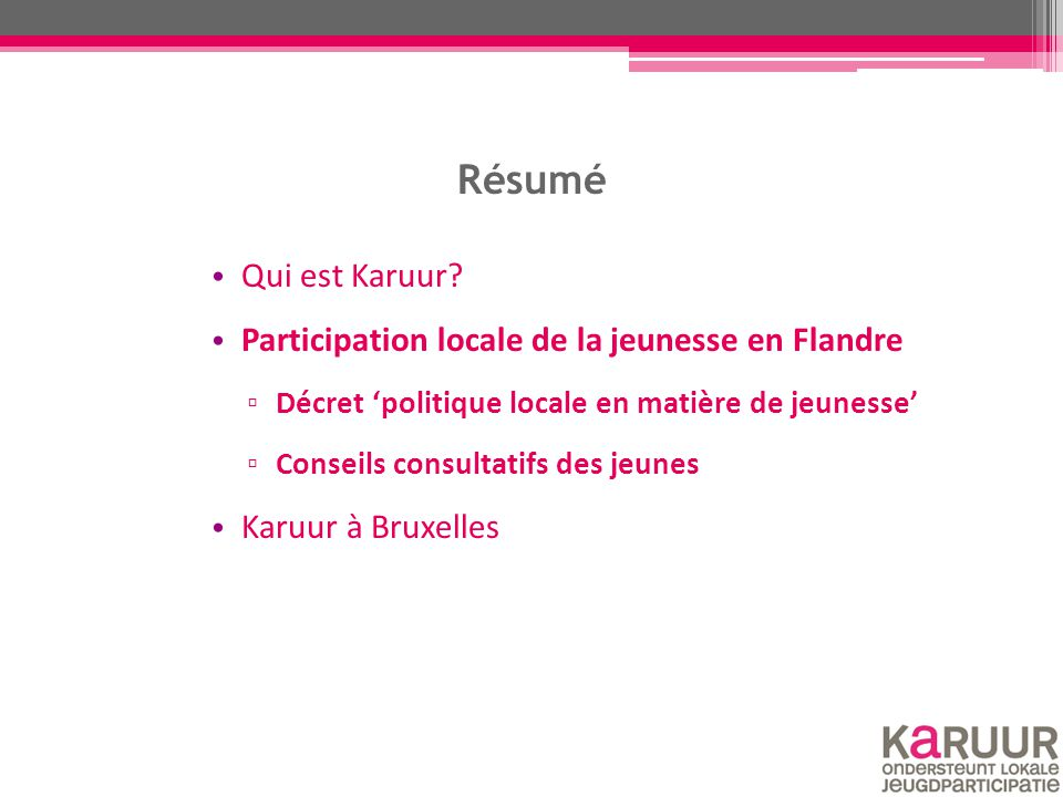 Résumé Qui est Karuur? Participation locale de la jeunesse en Flandre ▫ Décret 'politique locale en matière de jeunesse' ▫ Conseils consultatifs des j
