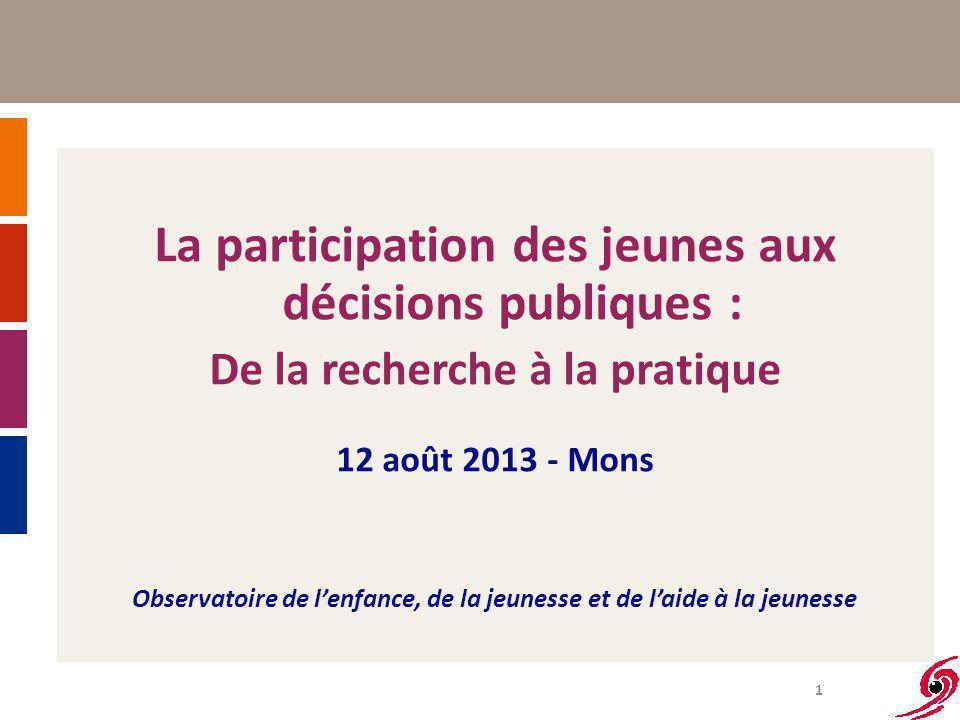 1 La participation des jeunes aux décisions publiques : De la recherche à la pratique 12 août 2013 - Mons Observatoire de l'enfance, de la jeunesse et de l'aide à la jeunesse