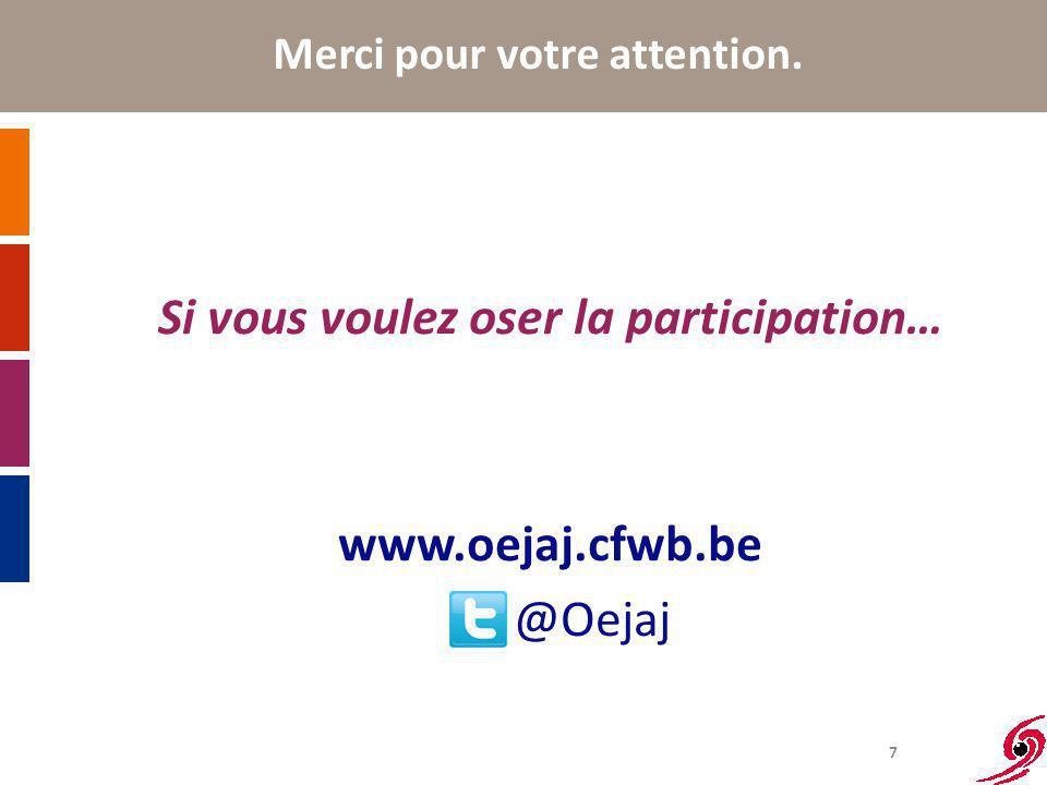 7 Merci pour votre attention. Si vous voulez oser la participation… www.oejaj.cfwb.be @Oejaj